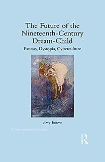 The Future of the Nineteenth-Century Dream-Child: Fantasy, Dystopia, Cyberculture (Children's Literature and Culture)