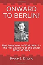 Onward to Berlin!: Red Army Valor in World War II - The Full Cavaliers of the Soviet Order of Glory