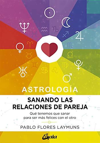 Sanando las relaciones de pareja. Astrología. Qué tenemos que sanar para ser más felices con el otro (Astrosofía)