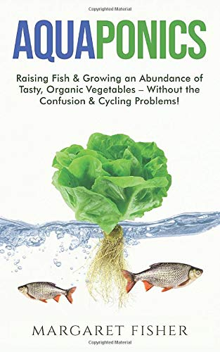 Aquaponics: Raising Fish & Growing an Abundance of Tasty, Organic Vegetables – Without the...