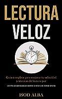 Lectura Veloz: Guía completa para mejorar tu velocidad y técnicas de lectura por (La última guía paso a paso para acelerar la lectura y las técnicas sencillas)