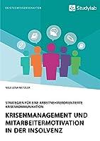 Krisenmanagement und Mitarbeitermotivation in der Insolvenz. Strategien fuer eine arbeitnehmerorientierte Krisenkommunikation