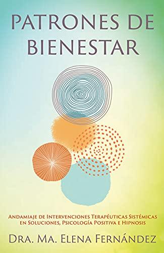 Patrones de Bienestar: Andamiaje de Intervenciones Terapéuticas Sistémicas en Soluciones, Psicología Positiva e Hipnosis (Spanish Edition)