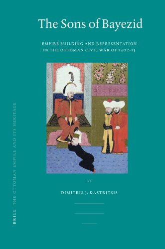 The Sons of Bayezid: Empire Building and Representation in the Ottoman Civil War of 1402-13 (Ottoman Empire & Its Heritage, Band 38)
