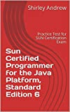 Sun Certified Programmer for the Java Platform, Standard Edition 6: Practice Test for SUN Certification Exam (English Edition)