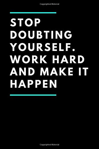 Stop doubting yourself. Work hard and make it happen: A Self-Exploration & Gratitude Notebook to Write In for Men - Women, Mindfulness, Motivational ... Notebook, Inspirational Journals to Write In