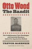 Image of Otto Wood, the Bandit: The Freighthopping Thief, Bootlegger, and Convicted Murderer behind the Appalachian Ballads