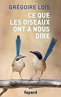 Ce que les oiseaux ont à nous dire par Grégoire Loïs