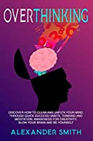 Overthinking: Discover how to clean and Unfu*k your mind, through quick success habits, thinking and meditation, awareness for creativity, slow your brain and be yourself.