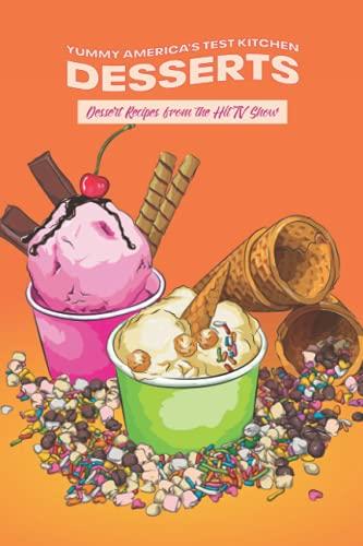 Yummy America's Test Kitchen Desserts: Dessert Recipes from the Hit TV...