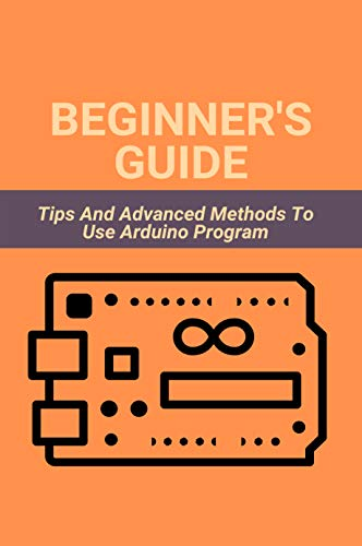 Beginner's Guide: Tips And Advanced Methods To Use Arduino Program: Arduino Project (English Edition)