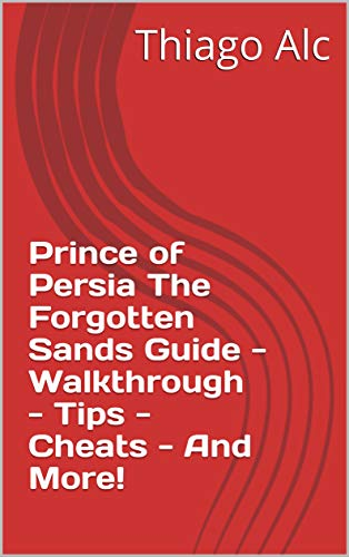 Prince of Persia The Forgotten Sands Guide - Walkthrough - Tips - Cheats - And More! (English Edition)