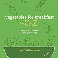 Vegetables for Breakfast from a to Z: Change Your Breakfast, Change Your Life