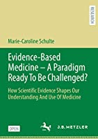 Evidence-Based Medicine - A Paradigm Ready To Be Challenged?: How Scientific Evidence Shapes Our Understanding And Use Of Medicine