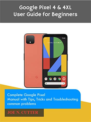 Google Pixel 4 & 4XL User Guide for Beginners : Complete Google Pixel Manual with Tips, Tricks and Troubleshooting common problems (English Edition)