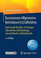 Basiswissen Allgemeine Betriebswirtschaftslehre: Quick Guide fuer (Quer-) Einsteiger, Jobwechsler, Selbststaendige, Auszubildende und Studierende