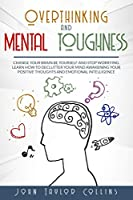Overthinking and Mental Toughness: Change your brain, be yourself and stop worrying. Learn how to declutter your mind awakening your positive thoughts and emotional intelligence