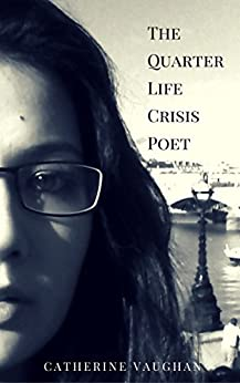 The Quarter Life Crisis Poet: A Collection of Poems on Pain, Heartbreak and Defiance by a Twenty-Something. by [Catherine Vaughan]
