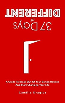 37 Days of Different: A Guide to Break Out of Your Boring Routine and Start Changing Your Life by [Camilla Kragius, Anna Floit]