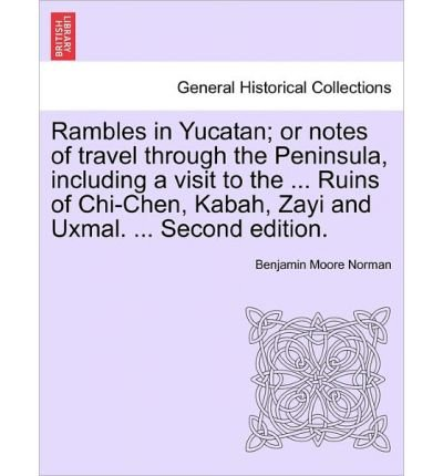 Rambles in Yucatan; Or Notes of Travel Through the Peninsula, Including a Visit to the ... Ruins of Chi-Chen, Kabah, Zayi and Uxmal. ... Second Edition. (Paperback) - Common