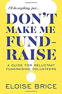 Don't Make Me Fundraise!: A Guide for Reluctant Fundraising Volunteers