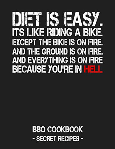 Diet Is Easy. It's Like Riding A Bike. Except The Bike Is On Fire. And The Ground Is On Fire. And Everything Is On Fire Because You're In Hell: BBQ Cookbook - Secret Recipes For Men