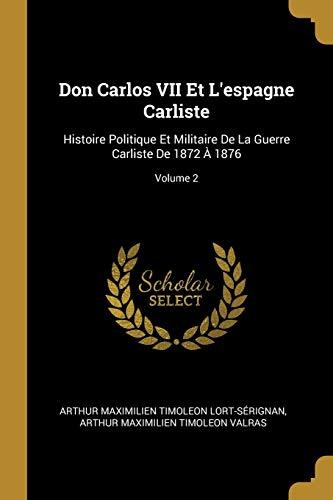 Don Carlos VII Et l'Espagne Carliste: Histoire Politique Et Militaire de la Guerre Carliste de 1872 À 1876; Volume 2 (French Edition)
