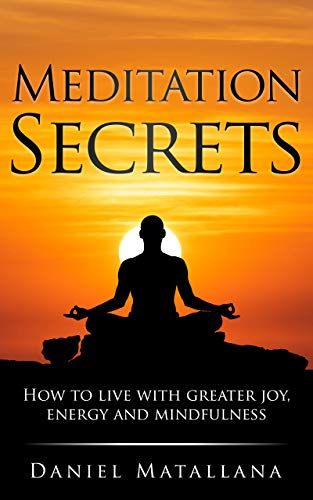 Meditation Secrets: How to live with greater joy, energy and mindfulness by [Daniel Matallana]