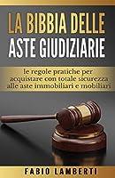 La Bibbia delle Aste Giudiziarie: le regole pratiche per acquistare con totale sicurezza alle Aste Immobiliari e Mobiliari