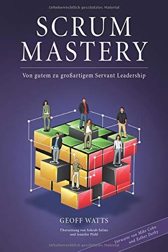 Scrum Mastery: Von Gutem zu Grossartigem Servant Leadership (Geoff Watts' Agile Mastery Series)