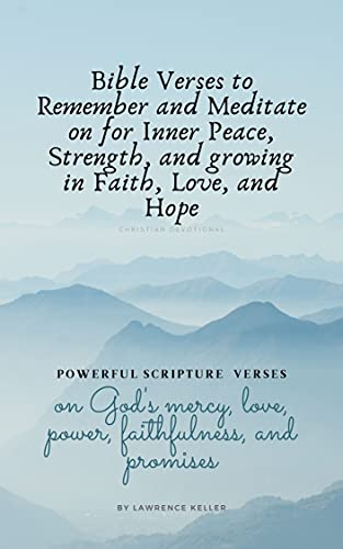 Bible Verses to Remember and Meditate on for Inner Peace, Strength, and growing in Faith, Love, and Hope: Christian Devotional by [Lawrence Keller]