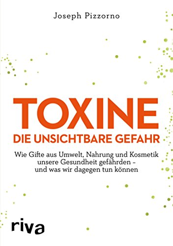 Toxine – Die unsichtbare Gefahr: Wie Gifte aus Umwelt, Nahrung und Kosmetik unsere Gesundheit gefährden – und was wir dagegen tun können