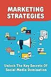 Marketing Strategies: Unlock The Key Secrets Of Social Media Domination: Reach Thousands Of Customers (English Edition)