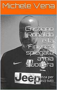 Cristiano Ronaldo e la Finanza spiegata a mia Suocera: La Finanza per (quasi) tutti (Quattro Effe Vol. 1) (Italian Edition) by [Michele Vena]
