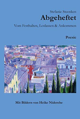 Abgeheftet: Vom Festhalten, Loslassen & Ankommen: Poesie - Mit Bildern von Heike Niderehe