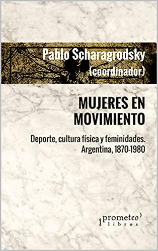 Mujeres en movimiento: Deporte, cultura física y feminidades. Argentina, 1870-1980