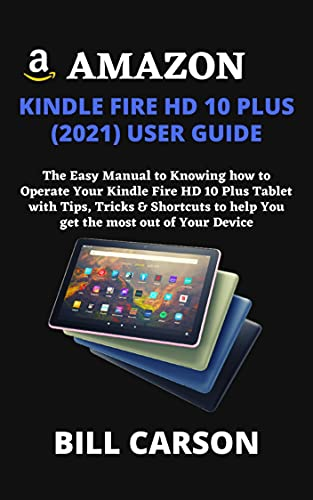 AMAZON KINDLE FIRE HD 10 PLUS (2021) USER GUIDE: The Easy Manual to Knowing how to Operate Your Kindle Fire HD 10 Plus Tablet with Tips, Tricks & Shortcuts to help You get the most out of Your Device