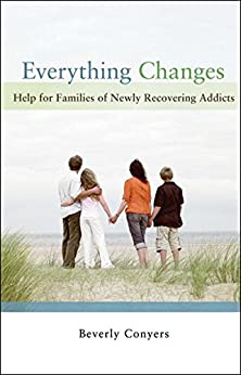 Everything Changes: Help for Families of Newly Recovering Addicts by [Beverly Conyers]