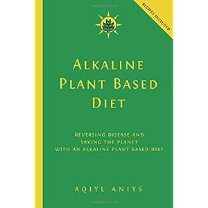 Alkaline Plant Based Diet: Reversing Disease and Saving the Planet with an Alkaline Plant Based Diet |