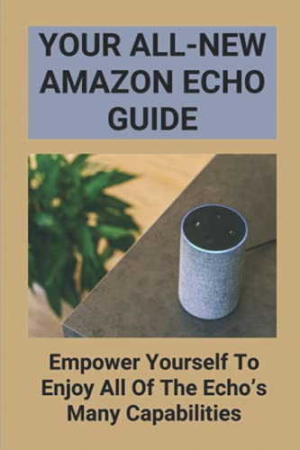 Your All-New Amazon Echo Guide: Empower Yourself To Enjoy All Of The Echo's Many Capabilities: How To Use Amazon Echo 2Nd Generation