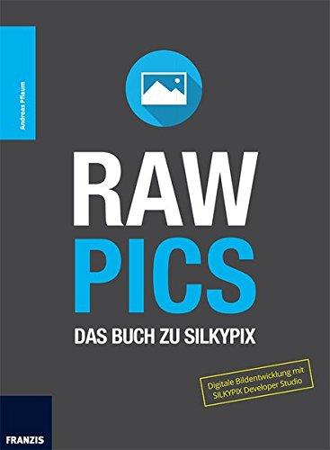 RAW PICS: Das Buch zu Silkypix. Digitale Bildentwicklung mit SILKYPIX Developer Studio