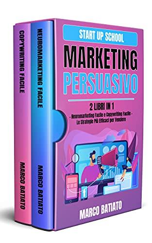 Marketing Persuasivo: 2 libri in 1 – Neuromarketing Facile e Copywriting Facile – Le Strategie Più Efficaci per Vendere (Start Up School)