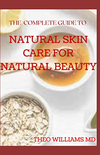 THE COMPLETE GUIDE TO NATURAL SKIN CARE FOR NATURAL BEAUTY: The Guide to Using Natural Ingredients for Wellness, Personal Skincare And Enrich Your Skin With Healthiness