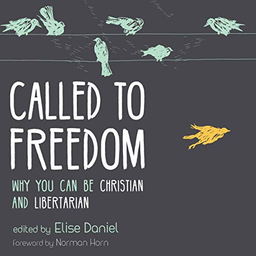 Called to Freedom: Why You Can Be Christian and Libertarian Audiobook By Elise Daniel, Norman Horn cover art