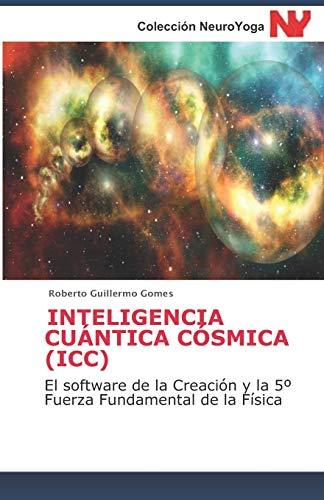 INTELIGENCIA CUÁNTICA CÓSMICA (ICC): El software de la Creación y la 5º Fuerza Fundamental de la Física: El software de la Creación y la 5° Fuerza ... 1 (Antología de Ecología y Meditación)