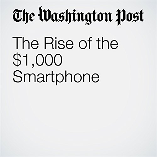 The Rise of the $1,000 Smartphone | Hayley Tsukayama