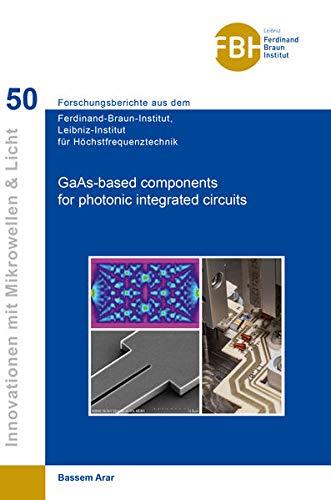 GaAs-based components for photonic integrated circuits (Band 50) (Innovationen mit Mikrowellen und Licht: Forschungsberichte aus dem Ferdinand-Braun-Institut für Höchstfrequenztechnik)