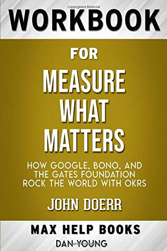 Workbook for Measure What Matters: How Google, Bono, and the Gates Foundation Rock the World with OKRs by John Doer