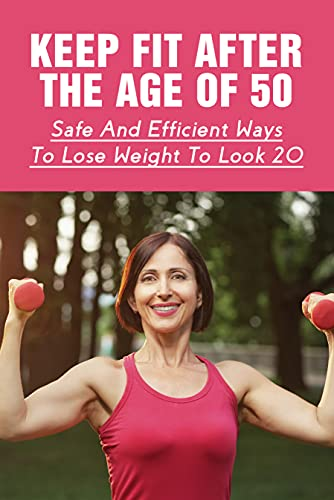 Keep Fit After The Age Of 50: Safe And Efficient Ways To Lose Weight To...