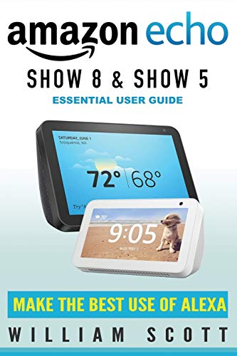 Echo Show 8 and Echo Show 5: Essential User Guide (Amazon Echo Alexa)